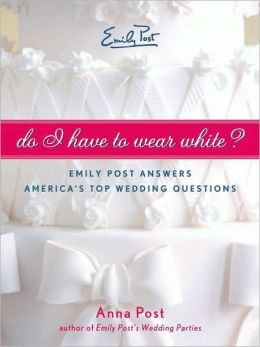 Do I Have to Wear White?: Emily Post Answers America's Top Wedding Questions