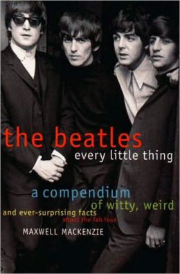 Beatles: Every Little Thing: A Compendium of Witty, Weird and Ever-Surprising Facts about the Fab Four