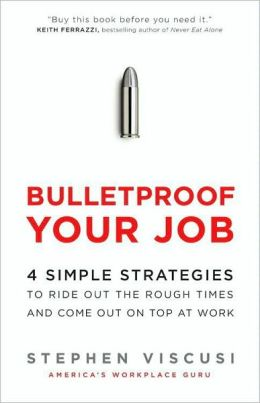 Bulletproof Your Job: 4 Simple Strategies to Ride Out the Rough Times and Come Out on Top at Work