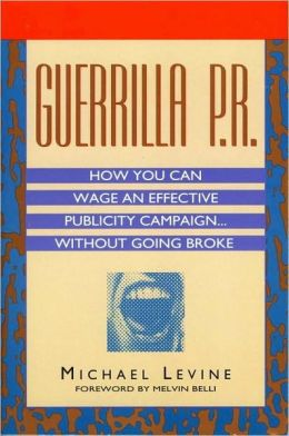 Guerrilla P.R.: How You Can Wage an Effective Publicity Campaign Without Going Broke