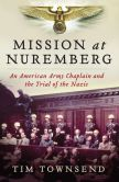 Book Cover Image. Title: Mission at Nuremberg:  An American Army Chaplain and the Trial of the Nazis, Author: Tim Townsend