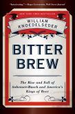 Book Cover Image. Title: Bitter Brew:  The Rise and Fall of Anheuser-Busch and America's Kings of Beer, Author: William Knoedelseder