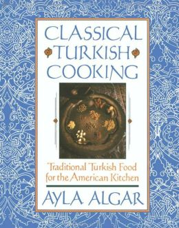 Classical Turkish Cooking: Traditional Turkish Food for the America