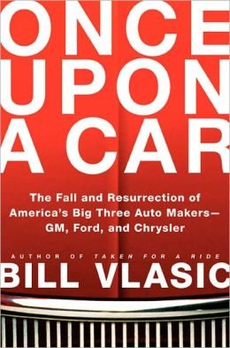 Once Upon a Car: The Fall and Resurrection of America's Big Three Auto Makers--GM, Ford, and Chrysler