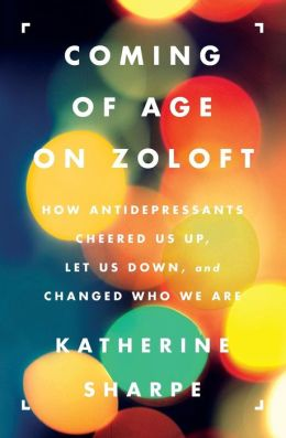 Coming of Age on Zoloft: How Antidepressants Cheered Us Up, Let Us Down, and Changed Who We Are
