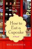 Book Cover Image. Title: How to Eat a Cupcake, Author: Meg Donohue