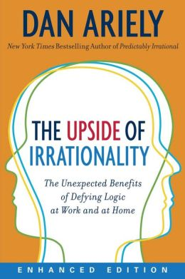 The Upside of Irrationality: The Unexpected Benefits of Defying Logic at Work and at Home (Enhanced Edition)