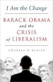 Book Cover Image. Title: I Am the Change:  Barack Obama and the Crisis of Liberalism, Author: Charles R. Kesler