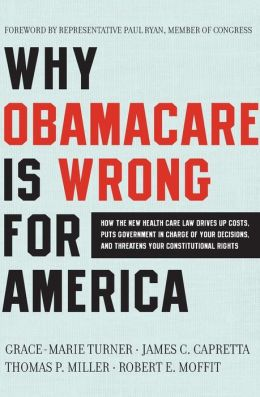Why ObamaCare Is Wrong for America: How the New Health Care Law Drives Up Costs, Puts Government in Charge of Your Decisions, and Threatens Your Constitutional Rights