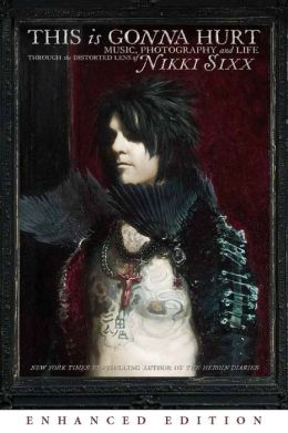 This Is Gonna Hurt: Music, Photography and Life Through the Distorted Lens of Nikki Sixx (Enhanced Edition)