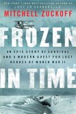 Book Cover Image. Title: Frozen in Time:  An Epic Story of Survival and a Modern Quest for Lost Heroes of World War II, Author: Mitchell Zuckoff