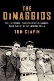 Book Cover Image. Title: The DiMaggios:  Three Brothers, Their Passion for Baseball, Their Pursuit of the American Dream, Author: Tom Clavin