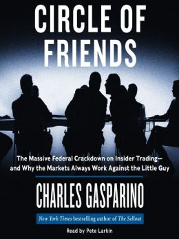 Circle of Friends: The Massive Federal Crackdown on Inside Trading---and Why the Markets Always Work Against the Little Guy