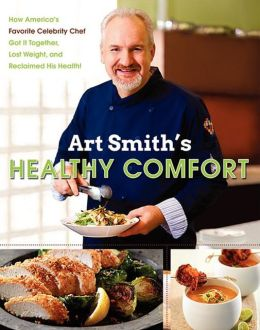 Art Smith's Healthy Comfort: How America's Favorite Celebrity Chef Got it Together, Lost Weight, and Reclaimed His Health!