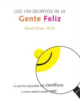 Los 100 Secretos de la Gente Feliz: Lo Que los Cientificos Han Descubierto y Como Puede Aplicarlo a su Vida