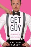 Book Cover Image. Title: Get the Guy:  Learn Secrets of the Male Mind to Find the Man You Want and the Love You Deserve, Author: Matthew Hussey