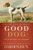 Book Cover Image. Title: Good Dog:  True Stories of Love, Loss, and Loyalty, Author: Editors of Garden and Gun