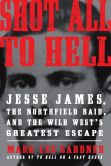 Book Cover Image. Title: Shot All to Hell:  Jesse James, the Northfield Raid, and the Wild West's Greatest Escape, Author: Mark Lee Gardner