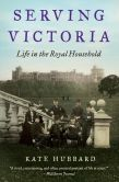 Book Cover Image. Title: Serving Victoria:  Life in the Royal Household, Author: Kate Hubbard