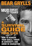 Bear Grylls - A Survival Guide for Life: How to Achieve Your Goals, Thrive in Adversity, and Grow in Character