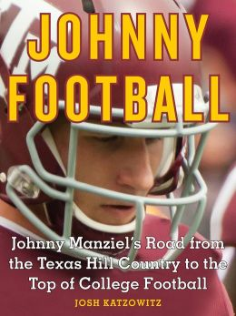 johnny football johnny manziel s road from the texas hill country to