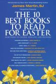 The 10 Best Books to Read for Easter: Selections to Inspire, Educate, & Provoke: Excerpts from new and classic titles by bestselling authors in the field, presented by James Martin, SJ.