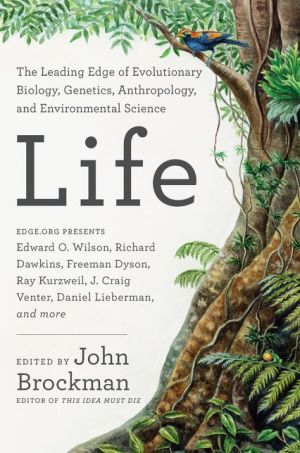 Life: Leading Thinkers Report from the Cutting Edge of Evolutionary Biology, Genetics, Anthropology, and Environmental Science