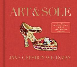 Art & Sole: A Spectacular Selection of More Than 150 Fantasy Art Shoes from the Stuart Weitzman Collection