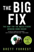 Book Cover Image. Title: The Big Fix:  The Hunt for the Match-Fixers Bringing Down Soccer, Author: Brett Forrest