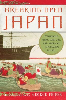 Breaking Open Japan: Commodore Perry, Lord Abe, and American Imperialism in 1853