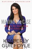 Book Cover Image. Title: Making the Case:  How to Be Your Own Best Advocate, Author: Kimberly Guilfoyle