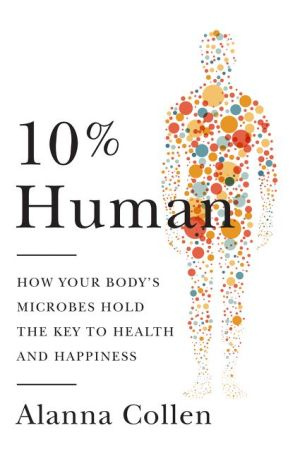 10% Human: How Your Body's Microbes Hold the Key to Health and Happiness