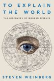 Book Cover Image. Title: To Explain the World:  The Discovery of Modern Science, Author: Steven Weinberg