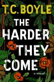 Book Cover Image. Title: The Harder They Come, Author: T. C. Boyle