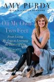 Book Cover Image. Title: On My Own Two Feet:  From Losing My Legs to Learning the Dance of Life, Author: Amy Purdy