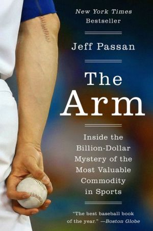 The Arm: Inside the Billion-Dollar Mystery of Baseball's Most Valuable Commodity