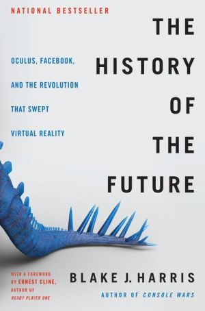 The History of the Future: How a Bunch of Misfits, Makers, and Mavericks Cracked the Code of Virtual Reality