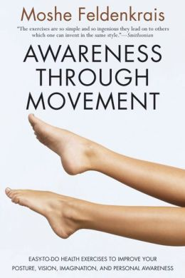Awareness Through Movement: Easy-to-Do Health Exercises to Improve Your Posture, Vision, Imagination, and Personal Growth