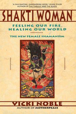 Shakti Woman: Feeling Our Fire, Healing Our World