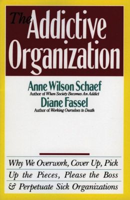 Addictive Organization: Why We Overwork, Cover up, Pick up the Pieces, Please the Boss, and Perpetuate Sick Organizations