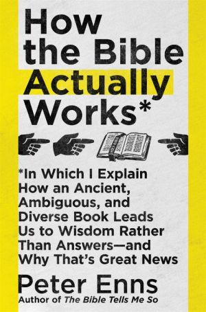 How the Bible Actually Works: In Which I Explain How An Ancient, Ambiguous, and Diverse Book Leads Us to Wisdom Rather Than Answers--and Why That's Great News