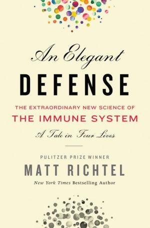 Book An Elegant Defense: The Extraordinary New Science of the Immune System: A Tale in Four Lives