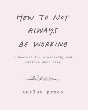 How to Not Always Be Working: A Toolkit for Creativity and Radical Self-Care
