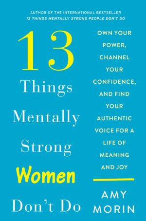 Book 13 Things Mentally Strong Women Don't Do: Own Your Power, Channel Your Confidence, and Find Your Authentic Voice for a Life of Meaning and Joy