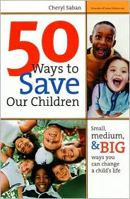 50 Ways to Save Our Children: Small, Medium, & Big Ways You Can Change a Child's Life