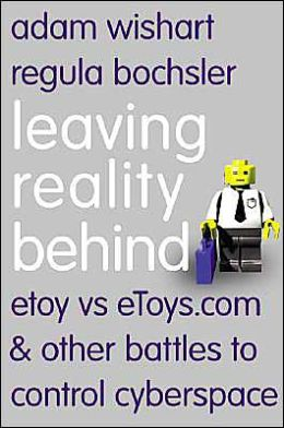 Leaving Reality Behind: etoy vs. eToys.com and Other Battles to Control Cyberspace