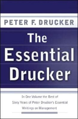 Essential Drucker: In One Volume the Best of Sixty Years of Peter Drucker's Essential Writings on Management