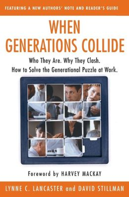 When Generations Collide: Who They Are, Why They Clash, How to Solve the Generational Puzzle at Work