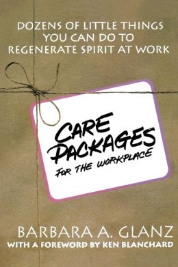 C.A.R.E. Packages for the WorkPlace: Dozens of Little Things You Can Do to Regenerate Spirit at Work