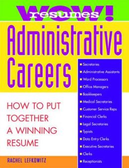 Wow! Resumes for Administrative Careers: How to Put Together a Winning Resume